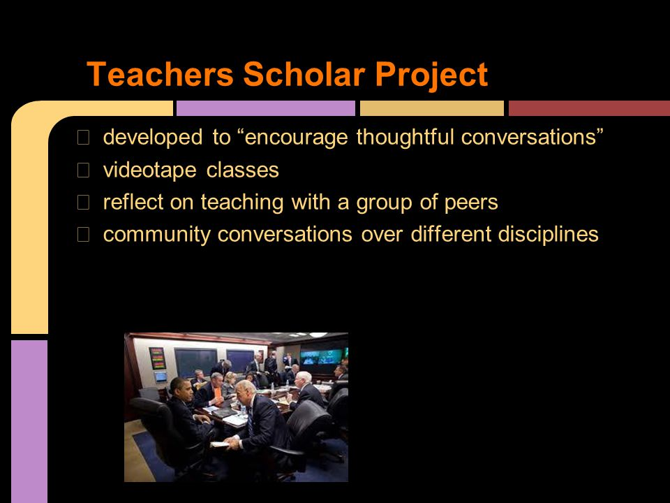 ★ developed to encourage thoughtful conversations ★ videotape classes ★ reflect on teaching with a group of peers ★ community conversations over different disciplines Teachers Scholar Project