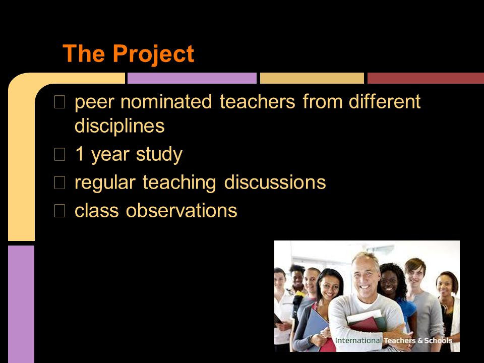 ★ peer nominated teachers from different disciplines ★ 1 year study ★ regular teaching discussions ★ class observations The Project