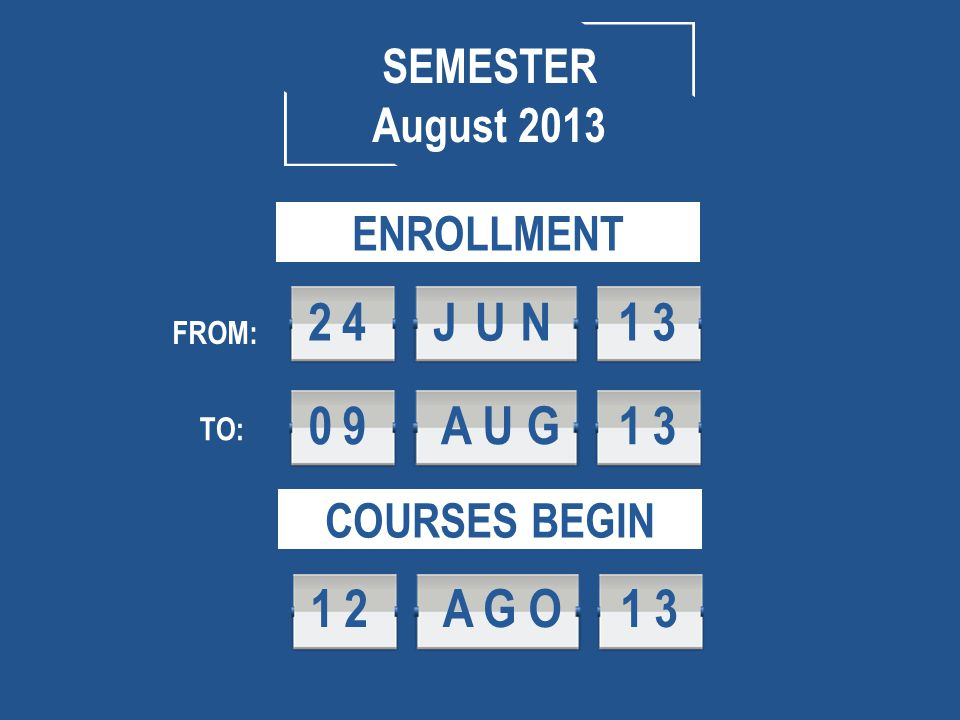 ENROLLMENT FROM: TO: SEMESTER August 2013 09AUG 1 3 24JUN 1 3 COURSES BEGIN 12AGO 1 3