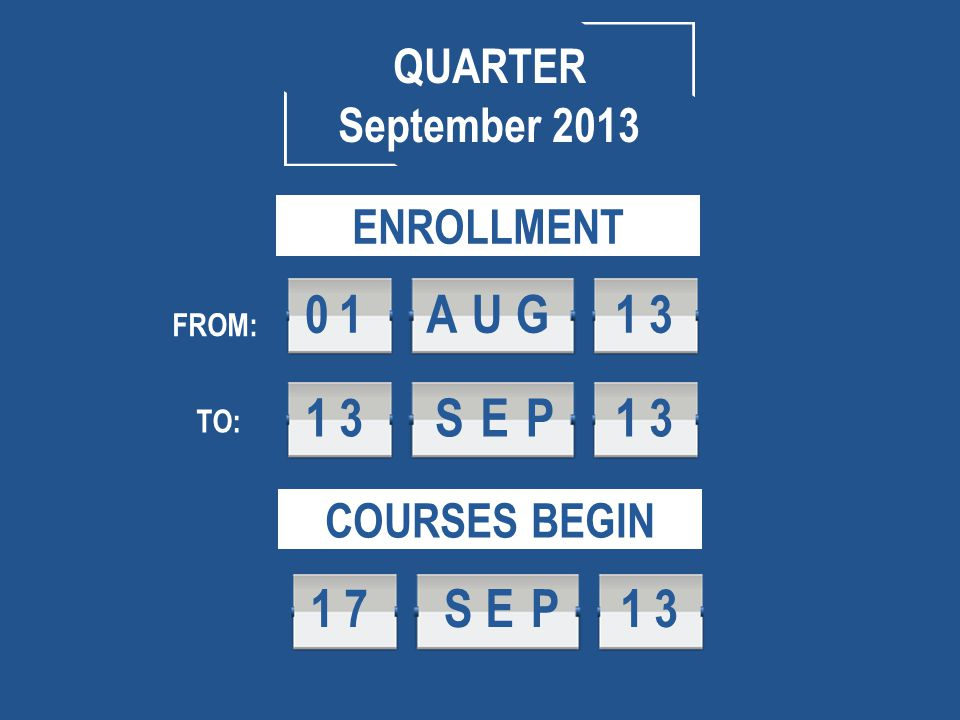 QUARTER September 2013 COURSES BEGIN 17SEP 1 3 ENROLLMENT FROM: TO: 13SEP 1 3 01AUG 1 3
