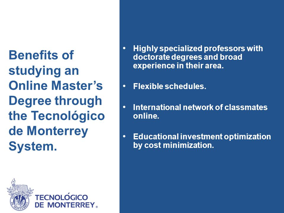 Investment To support the professional development of its associates, the Tecnológico de Monterrey System, through TecVirtual University, proposes to celebrate a collaboration agreement in order to offer a 40% scholarship for its Online Master programs.