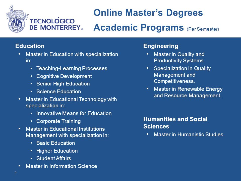 9 Education Master in Education with specialization in: Teaching-Learning Processes Cognitive Development Senior High Education Science Education Master in Educational Technology with specialization in: Innovative Means for Education Corporate Training Master in Educational Institutions Management with specialization in: Basic Education Higher Education Student Affairs Master in Information Science Engineering Master in Quality and Productivity Systems.