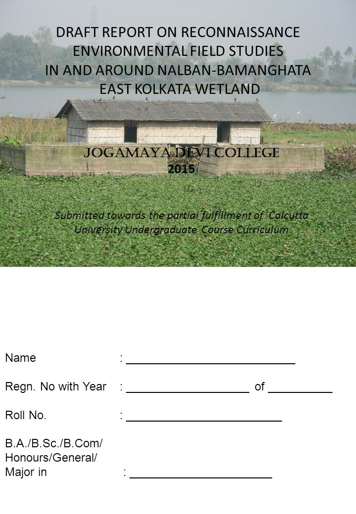 DRAFT REPORT ON RECONNAISSANCE ENVIRONMENTAL FIELD STUDIES IN AND AROUND NALBAN-BAMANGHATA EAST KOLKATA WETLAND JOGAMAYA DEVI COLLEGE 2015 Submitted towards the partial fulfillment of Calcutta University Undergraduate Course Curriculum Name : __________________________ Regn.