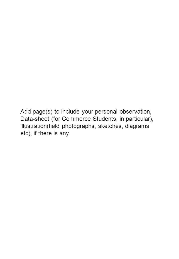 Add page(s) to include your personal observation, Data-sheet (for Commerce Students, in particular), illustration(field photographs, sketches, diagrams etc), if there is any.