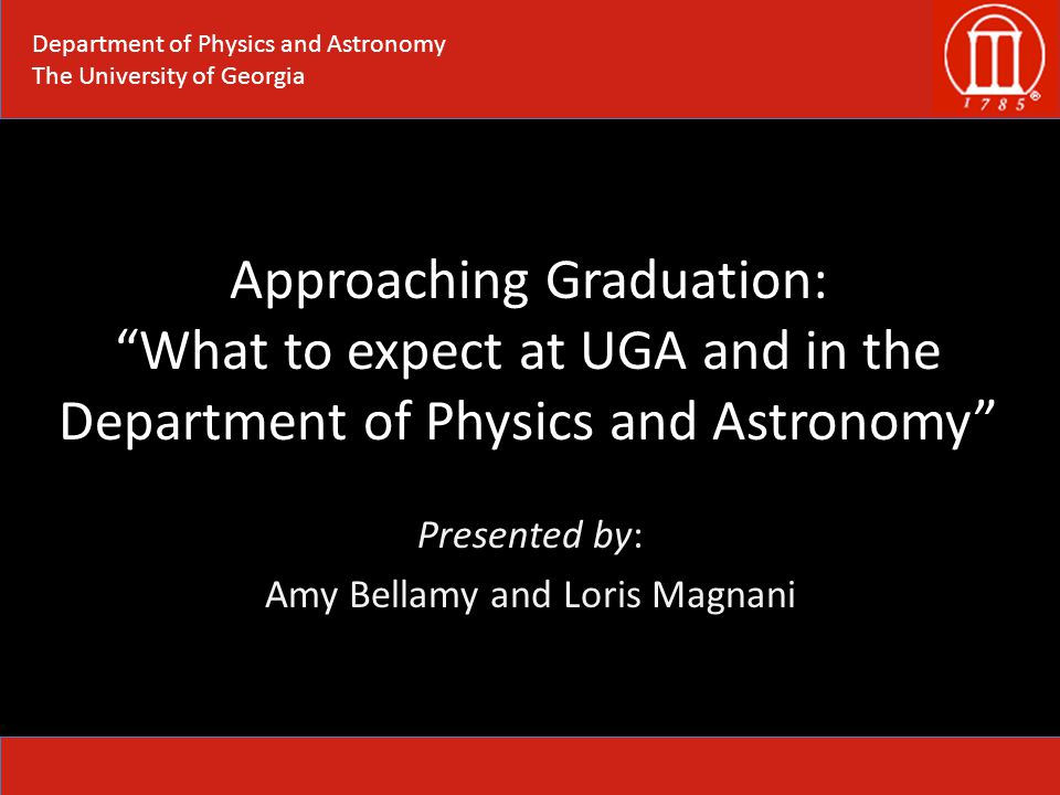 Approaching Graduation: What to expect at UGA and in the Department of Physics and Astronomy Presented by: Amy Bellamy and Loris Magnani Department of Physics and Astronomy The University of Georgia