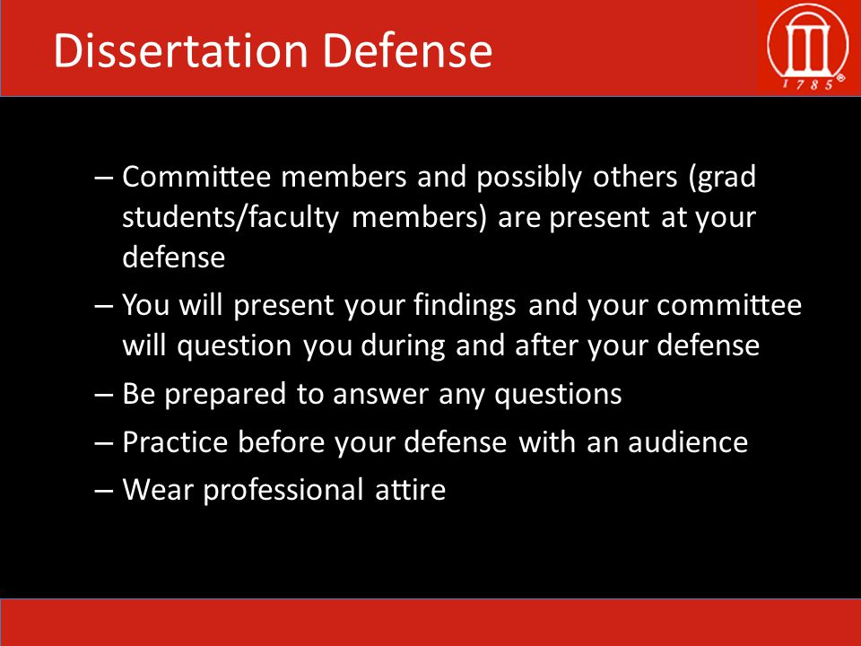 Dissertation Defense – Committee members and possibly others (grad students/faculty members) are present at your defense – You will present your findings and your committee will question you during and after your defense – Be prepared to answer any questions – Practice before your defense with an audience – Wear professional attire