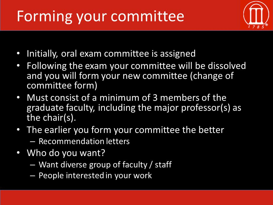 Forming your committee Initially, oral exam committee is assigned Following the exam your committee will be dissolved and you will form your new committee (change of committee form) Must consist of a minimum of 3 members of the graduate faculty, including the major professor(s) as the chair(s).