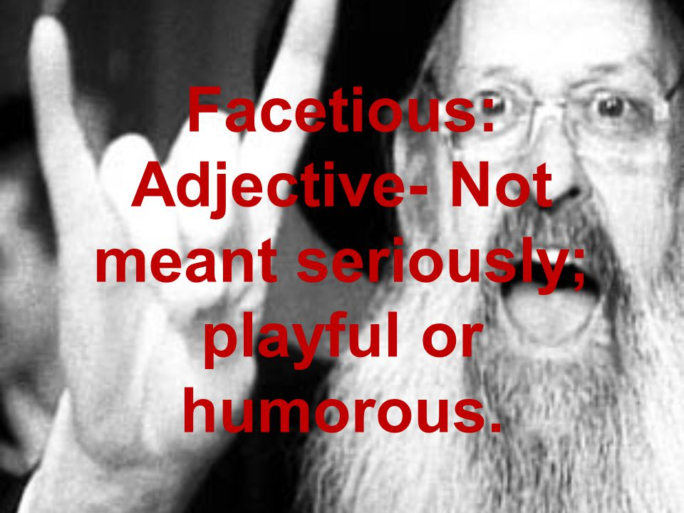 Facetious: Adjective- Not meant seriously; playful or humorous.
