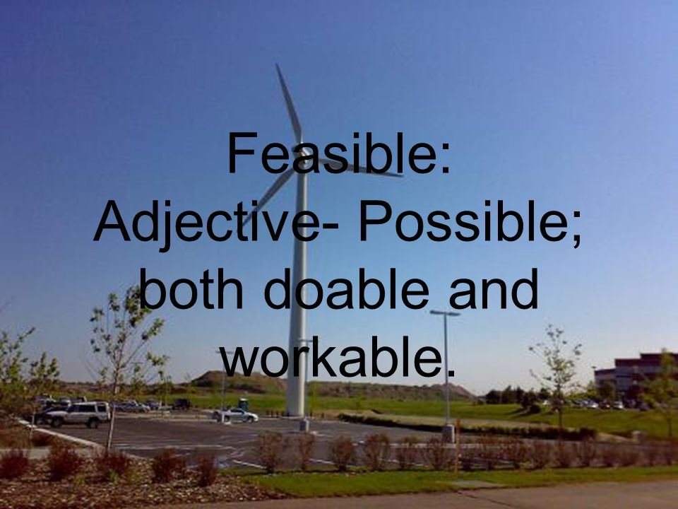 Feasible: Adjective- Possible; both doable and workable.