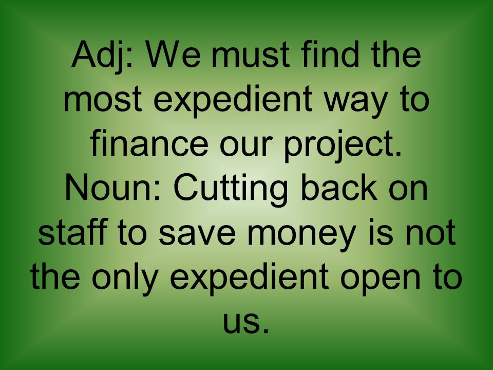 Adj: We must find the most expedient way to finance our project. Noun: Cutting back on staff to save money is not the only expedient open to us.