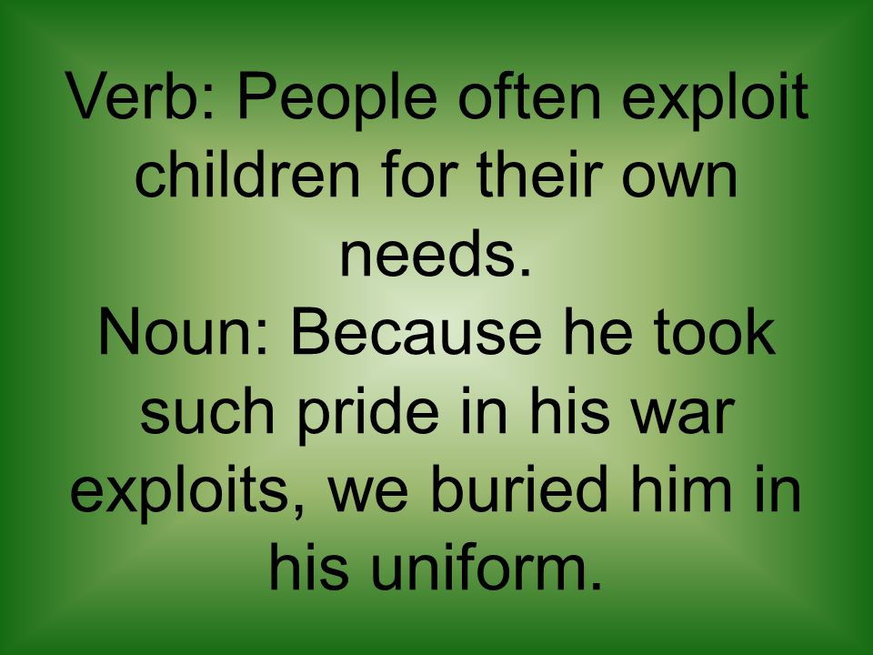 Verb: People often exploit children for their own needs. Noun: Because he took such pride in his war exploits, we buried him in his uniform.
