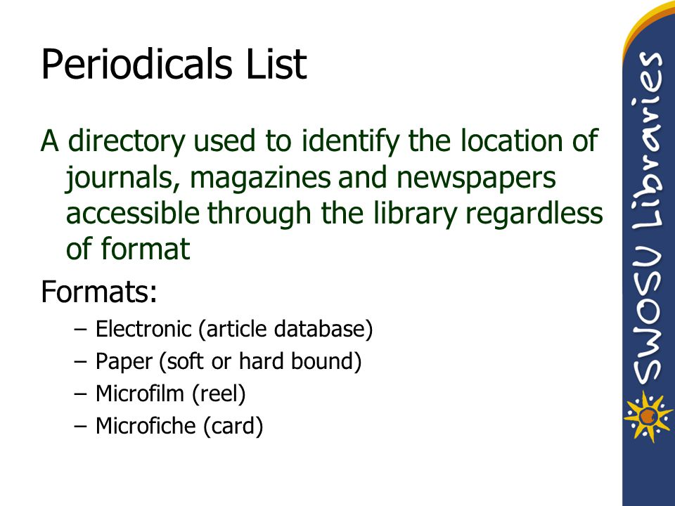 Periodicals List A directory used to identify the location of journals, magazines and newspapers accessible through the library regardless of format Formats: –Electronic (article database) –Paper (soft or hard bound) –Microfilm (reel) –Microfiche (card)