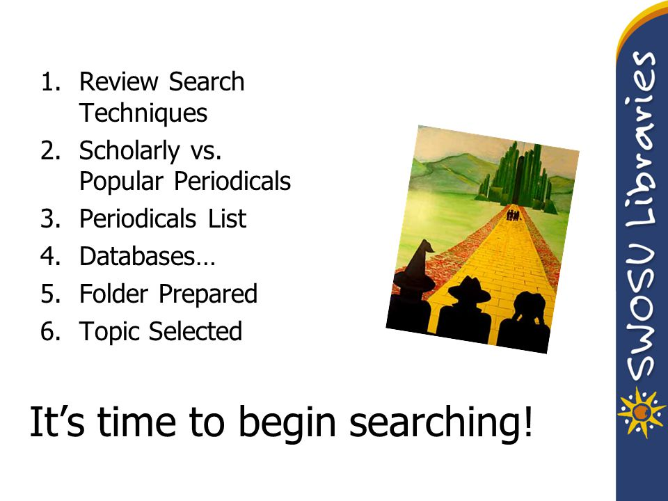 It's time to begin searching. 1.Review Search Techniques 2.Scholarly vs.