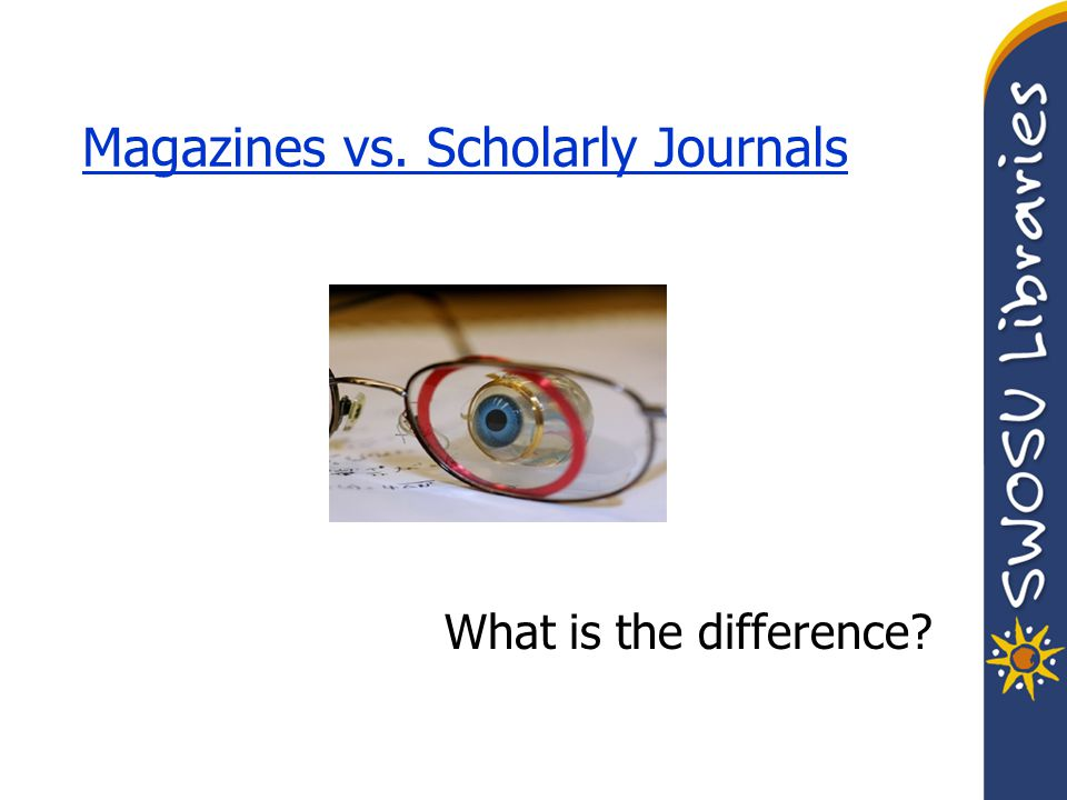 Magazines vs. Scholarly Journals What is the difference?
