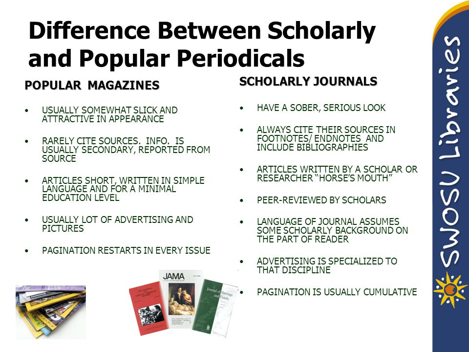 Difference Between Scholarly and Popular Periodicals POPULAR MAGAZINES USUALLY SOMEWHAT SLICK AND ATTRACTIVE IN APPEARANCE RARELY CITE SOURCES.