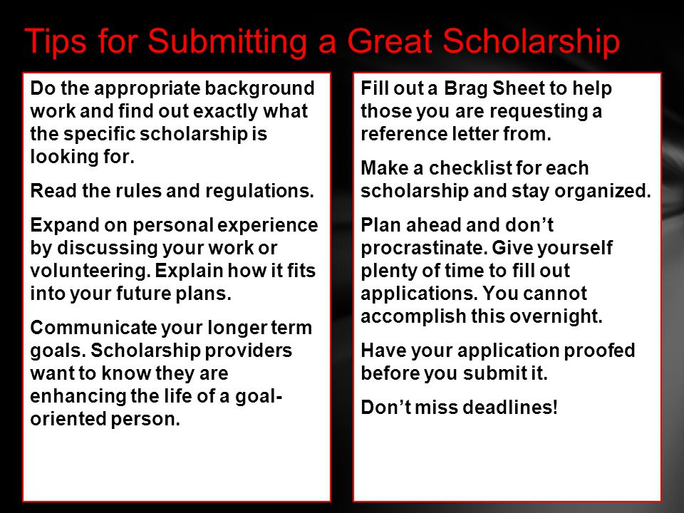 Tips for Submitting a Great Scholarship Do the appropriate background work and find out exactly what the specific scholarship is looking for.