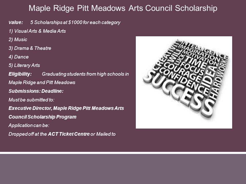 V alue: 5 Scholarships at $1000 for each category 1) Visual Arts & Media Arts 2) Music 3) Drama & Theatre 4) Dance 5) Literary Arts Eligibility: Gradu