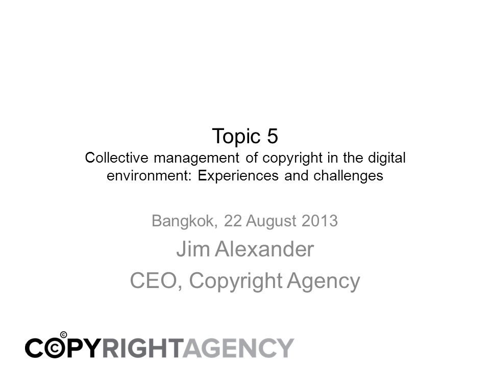 Topic 5 Collective management of copyright in the digital environment: Experiences and challenges Bangkok, 22 August 2013 Jim Alexander CEO, Copyright Agency