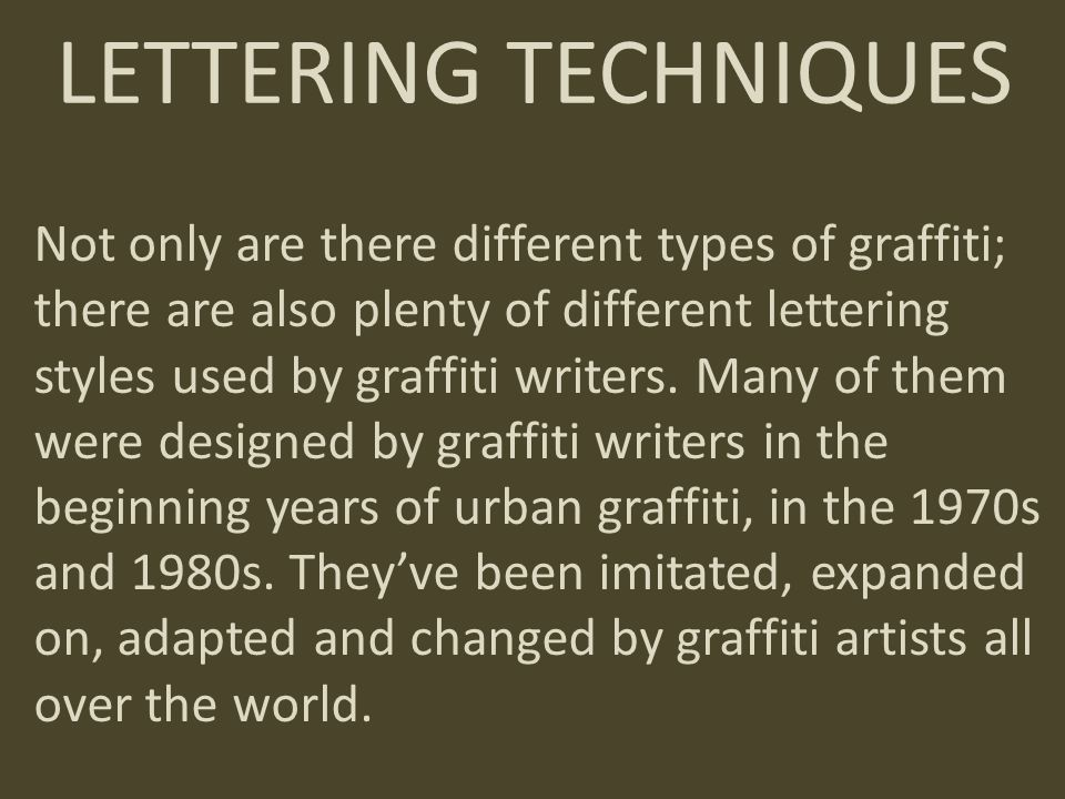 Not only are there different types of graffiti; there are also plenty of different lettering styles used by graffiti writers. Many of them were design
