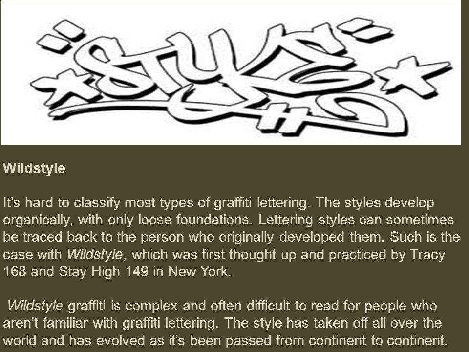 Wildstyle It's hard to classify most types of graffiti lettering. The styles develop organically, with only loose foundations. Lettering styles can so