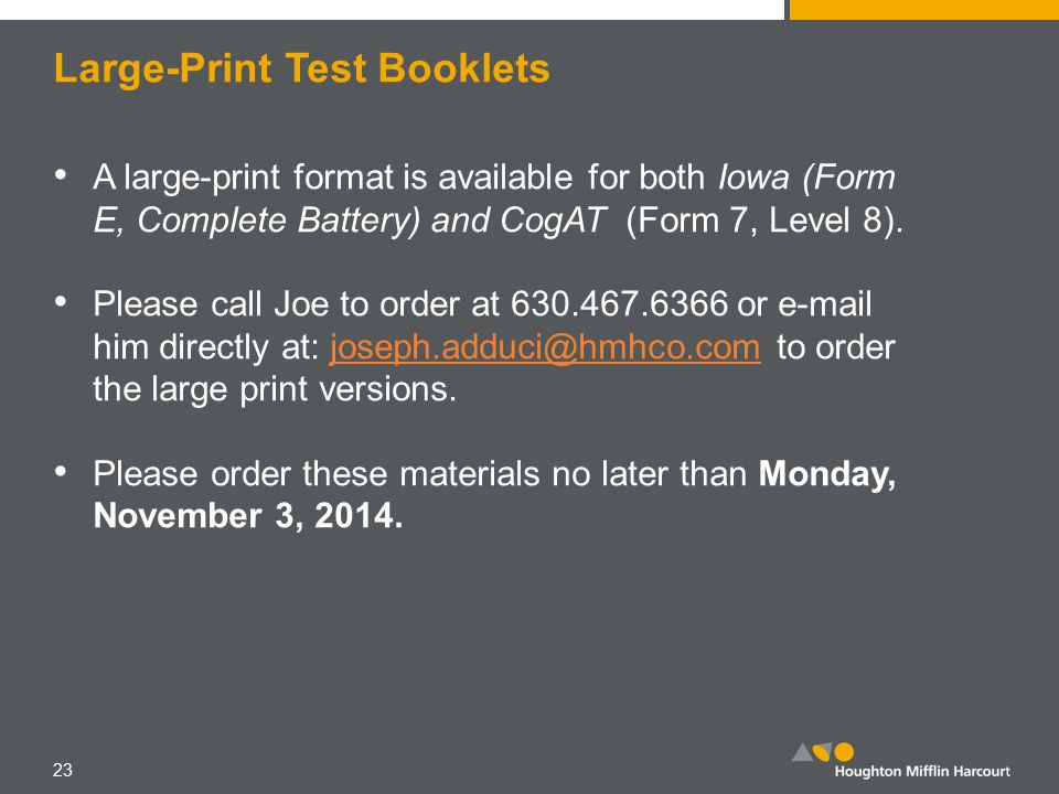 Large-Print Test Booklets A large-print format is available for both Iowa (Form E, Complete Battery) and CogAT (Form 7, Level 8).