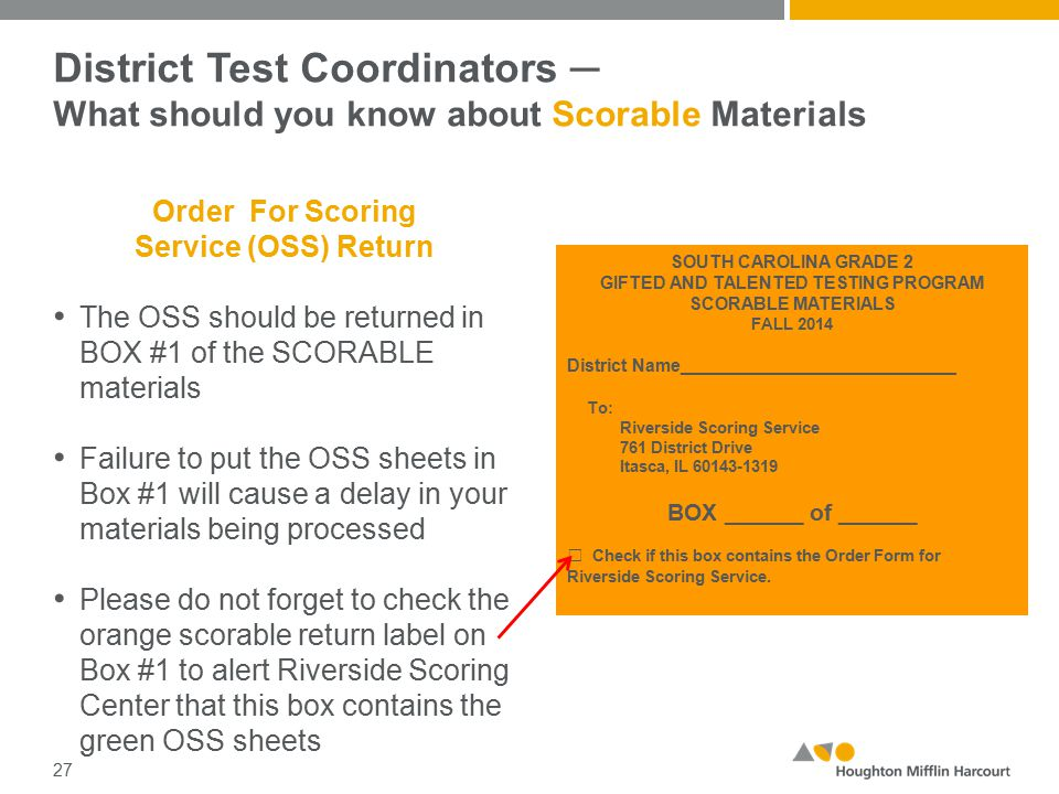 District Test Coordinators ─ What should you know about Scorable Materials Order For Scoring Service (OSS) Return The OSS should be returned in BOX #1 of the SCORABLE materials Failure to put the OSS sheets in Box #1 will cause a delay in your materials being processed Please do not forget to check the orange scorable return label on Box #1 to alert Riverside Scoring Center that this box contains the green OSS sheets 27 SOUTH CAROLINA GRADE 2 GIFTED AND TALENTED TESTING PROGRAM SCORABLE MATERIALS FALL 2014 District Name____________________________ To: Riverside Scoring Service 761 District Drive Itasca, IL 60143-1319 BOX ______ of ______ □ Check if this box contains the Order Form for Riverside Scoring Service.