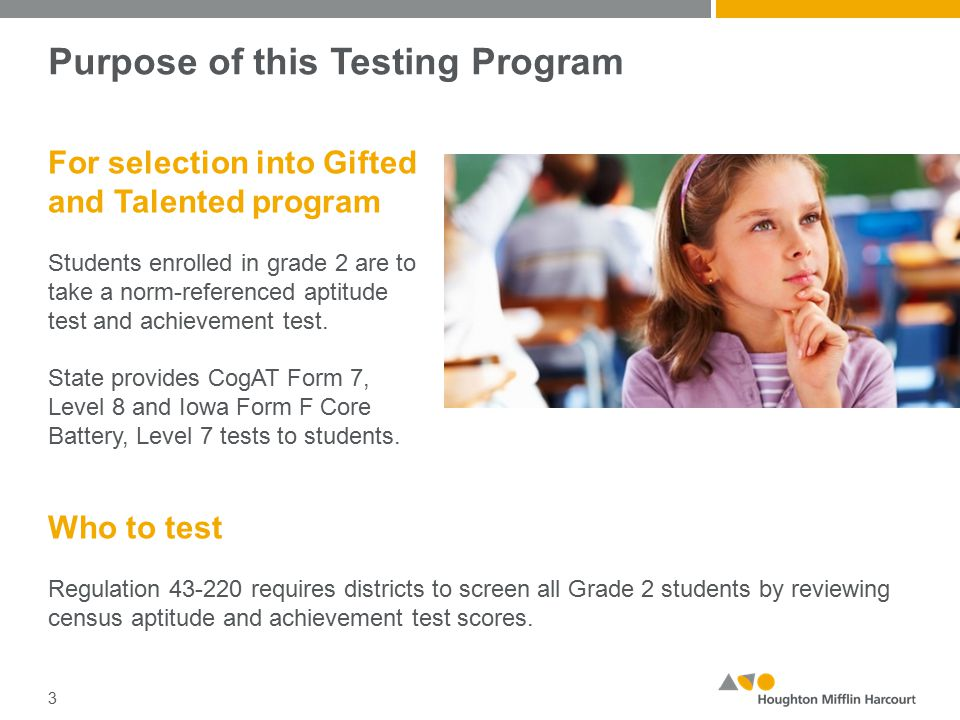 Purpose of this Testing Program For selection into Gifted and Talented program Students enrolled in grade 2 are to take a norm-referenced aptitude test and achievement test.