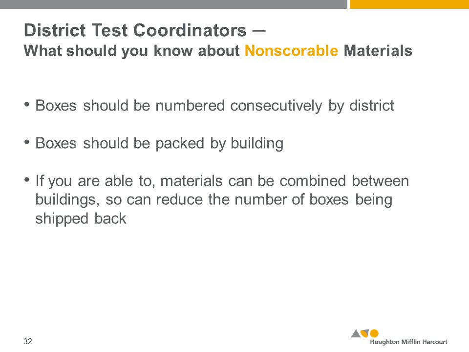 District Test Coordinators ─ What should you know about Nonscorable Materials Boxes should be numbered consecutively by district Boxes should be packed by building If you are able to, materials can be combined between buildings, so can reduce the number of boxes being shipped back 32