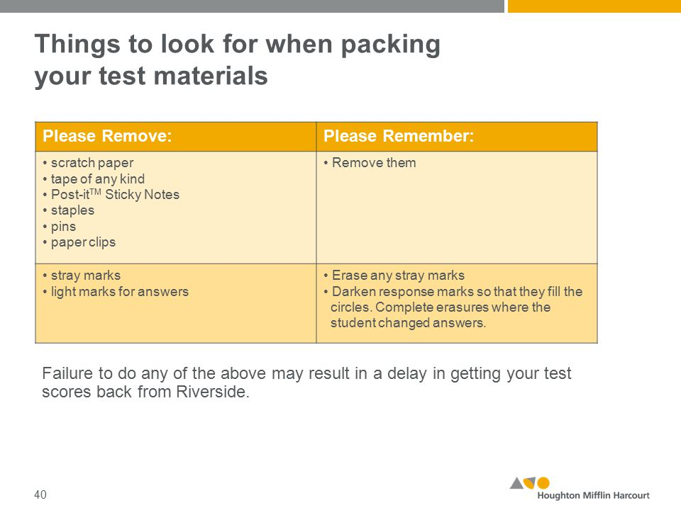 Things to look for when packing your test materials 40 Please Remove:Please Remember: scratch paper tape of any kind Post-it TM Sticky Notes staples pins paper clips Remove them stray marks light marks for answers Erase any stray marks Darken response marks so that they fill the circles.