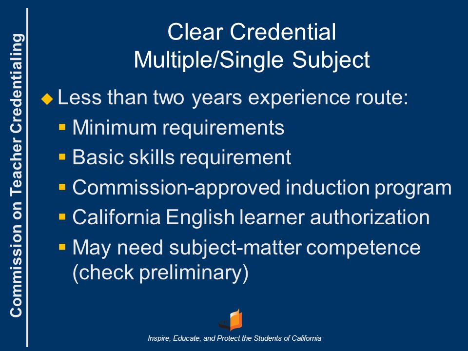 Commission on Teacher Credentialing Inspire, Educate, and Protect the Students of California Clear Credential Multiple/Single Subject   Less than two years experience route:   Minimum requirements   Basic skills requirement   Commission-approved induction program   California English learner authorization   May need subject-matter competence (check preliminary)