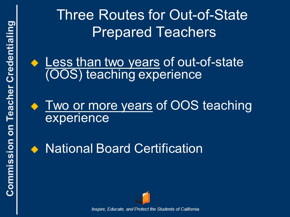 Commission on Teacher Credentialing Inspire, Educate, and Protect the Students of California Evaluation Steps for Multiple Subject and Single Subject Step 3:   Look for OOS basic skills test Step 4:   Look for letter verifying two or more years of OOS teaching experience and evaluations Step 5:   Verify fingerprint information for first-time applicants