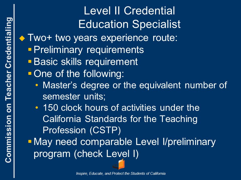Commission on Teacher Credentialing Inspire, Educate, and Protect the Students of California Level II Credential Education Specialist   Two+ two years experience route:   Preliminary requirements   Basic skills requirement   One of the following: Master's degree or the equivalent number of semester units; 150 clock hours of activities under the California Standards for the Teaching Profession (CSTP)   May need comparable Level I/preliminary program (check Level I)