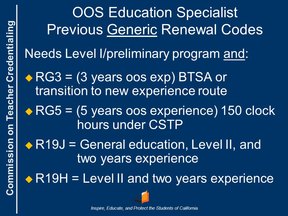 Commission on Teacher Credentialing Inspire, Educate, and Protect the Students of California OOS Education Specialist Previous Generic Renewal Codes Needs Level I/preliminary program and:   RG3 = (3 years oos exp) BTSA or transition to new experience route   RG5 = (5 years oos experience) 150 clock hours under CSTP   R19J = General education, Level II, and two years experience   R19H = Level II and two years experience