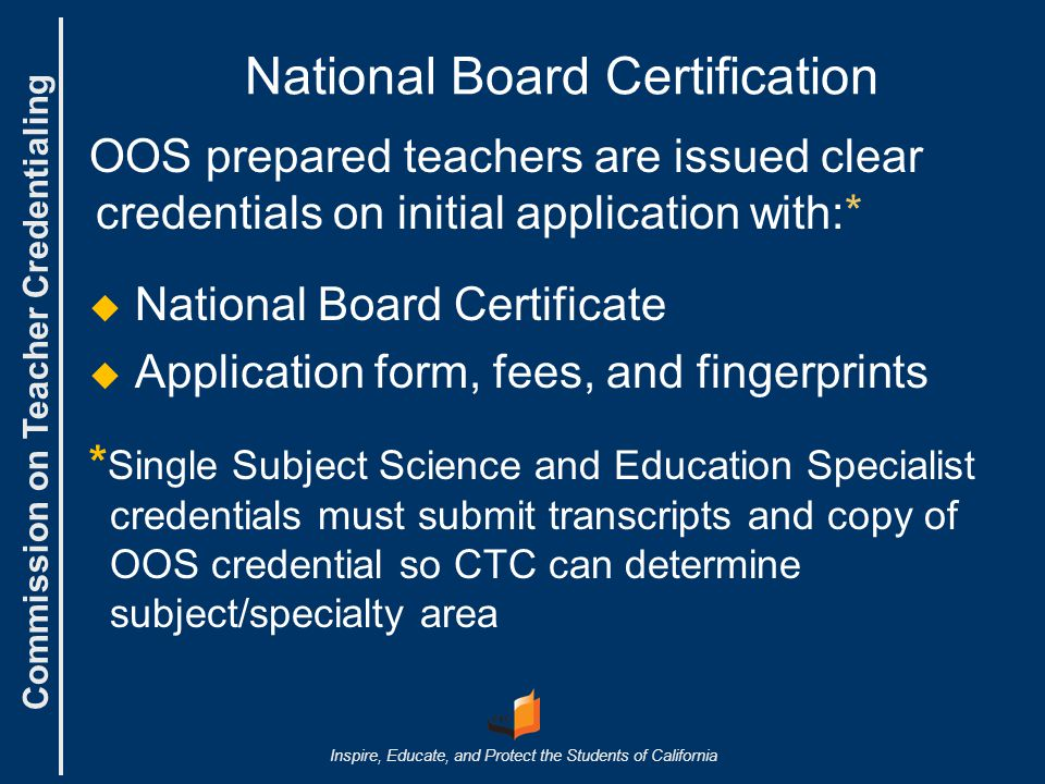 Commission on Teacher Credentialing Inspire, Educate, and Protect the Students of California National Board Certification OOS prepared teachers are issued clear credentials on initial application with:*   National Board Certificate   Application form, fees, and fingerprints * Single Subject Science and Education Specialist credentials must submit transcripts and copy of OOS credential so CTC can determine subject/specialty area