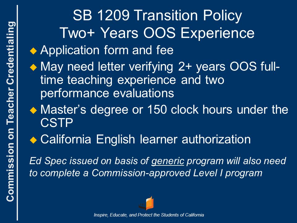 Commission on Teacher Credentialing Inspire, Educate, and Protect the Students of California SB 1209 Transition Policy Two+ Years OOS Experience   Application form and fee   May need letter verifying 2+ years OOS full- time teaching experience and two performance evaluations   Master's degree or 150 clock hours under the CSTP   California English learner authorization Ed Spec issued on basis of generic program will also need to complete a Commission-approved Level I program