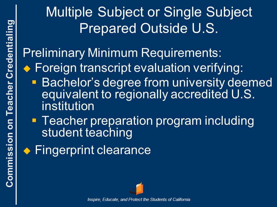 Commission on Teacher Credentialing Inspire, Educate, and Protect the Students of California Multiple Subject or Single Subject Prepared Outside U.S.