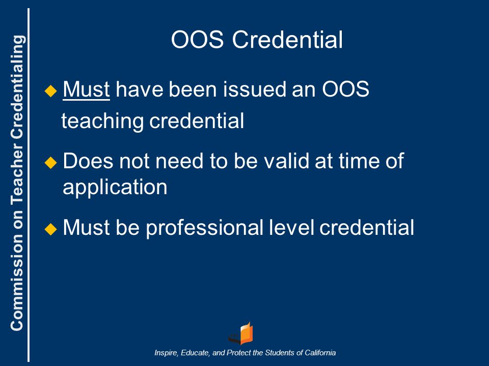 Commission on Teacher Credentialing Inspire, Educate, and Protect the Students of California OOS Credential   Must have been issued an OOS teaching credential   Does not need to be valid at time of application   Must be professional level credential