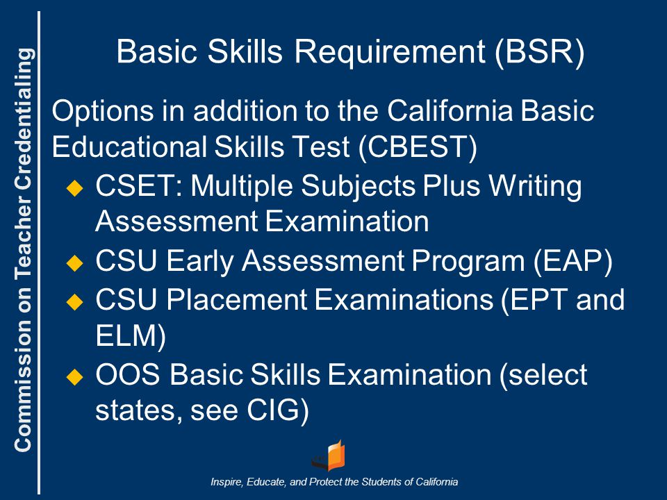 Commission on Teacher Credentialing Inspire, Educate, and Protect the Students of California Basic Skills Requirement (BSR) Options in addition to the California Basic Educational Skills Test (CBEST)   CSET: Multiple Subjects Plus Writing Assessment Examination   CSU Early Assessment Program (EAP)   CSU Placement Examinations (EPT and ELM)   OOS Basic Skills Examination (select states, see CIG)