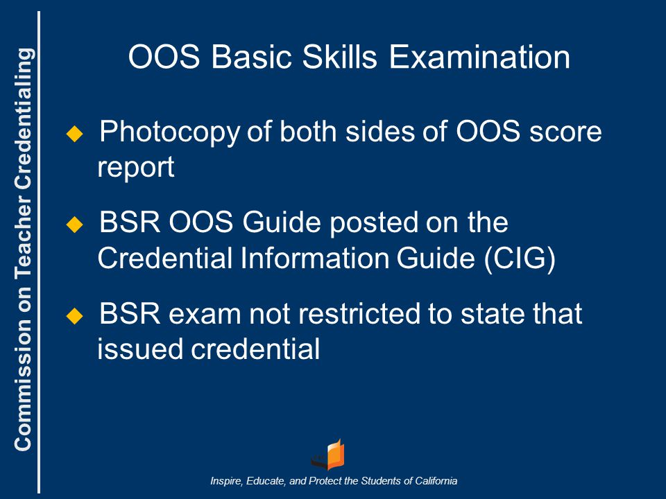 Commission on Teacher Credentialing Inspire, Educate, and Protect the Students of California OOS Basic Skills Examination   Photocopy of both sides of OOS score report   BSR OOS Guide posted on the Credential Information Guide (CIG)   BSR exam not restricted to state that issued credential