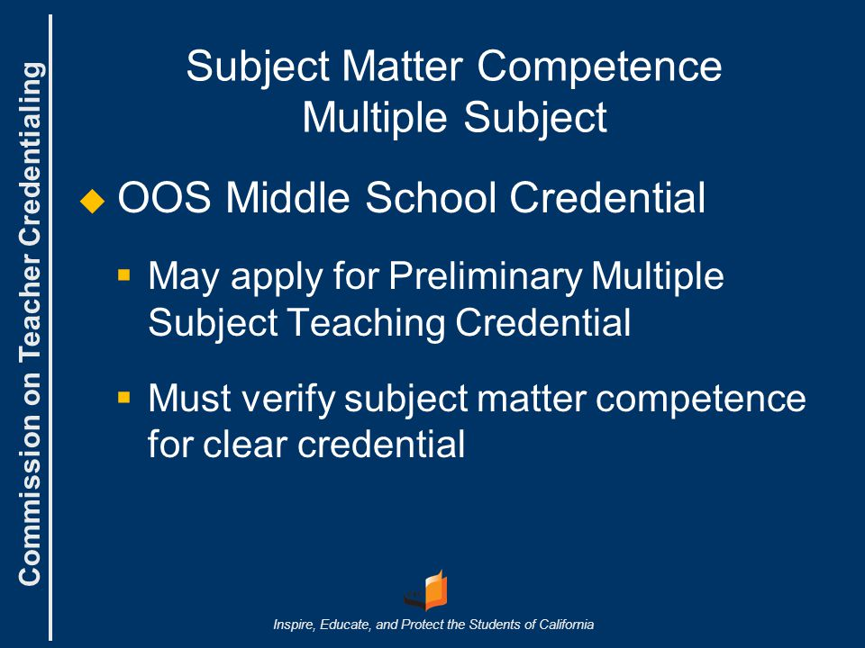 Commission on Teacher Credentialing Inspire, Educate, and Protect the Students of California Preliminary Teaching Credential Two+ Years of OOS Experience Minimum requirements AND the following:   Two or more years of full-time teaching experience   Two performance evaluations from separate years of verified OOS teaching experience