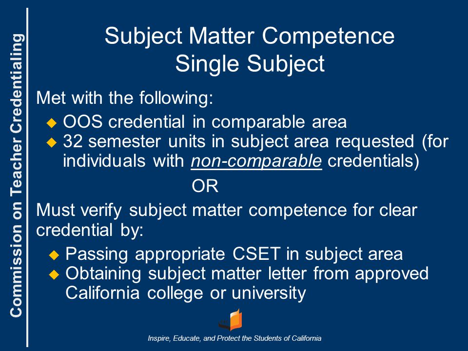 Commission on Teacher Credentialing Inspire, Educate, and Protect the Students of California Subject Matter Competence Single Subject Met with the following:   OOS credential in comparable area   32 semester units in subject area requested (for individuals with non-comparable credentials) OR Must verify subject matter competence for clear credential by:   Passing appropriate CSET in subject area   Obtaining subject matter letter from approved California college or university