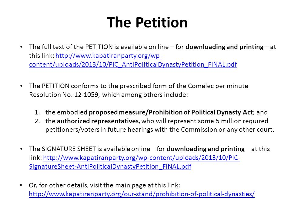 The Petition The full text of the PETITION is available on line – for downloading and printing – at this link: http://www.kapatiranparty.org/wp- content/uploads/2013/10/PIC_AntiPoliticalDynastyPetition_FINAL.pdfhttp://www.kapatiranparty.org/wp- content/uploads/2013/10/PIC_AntiPoliticalDynastyPetition_FINAL.pdf The PETITION conforms to the prescribed form of the Comelec per minute Resolution No.