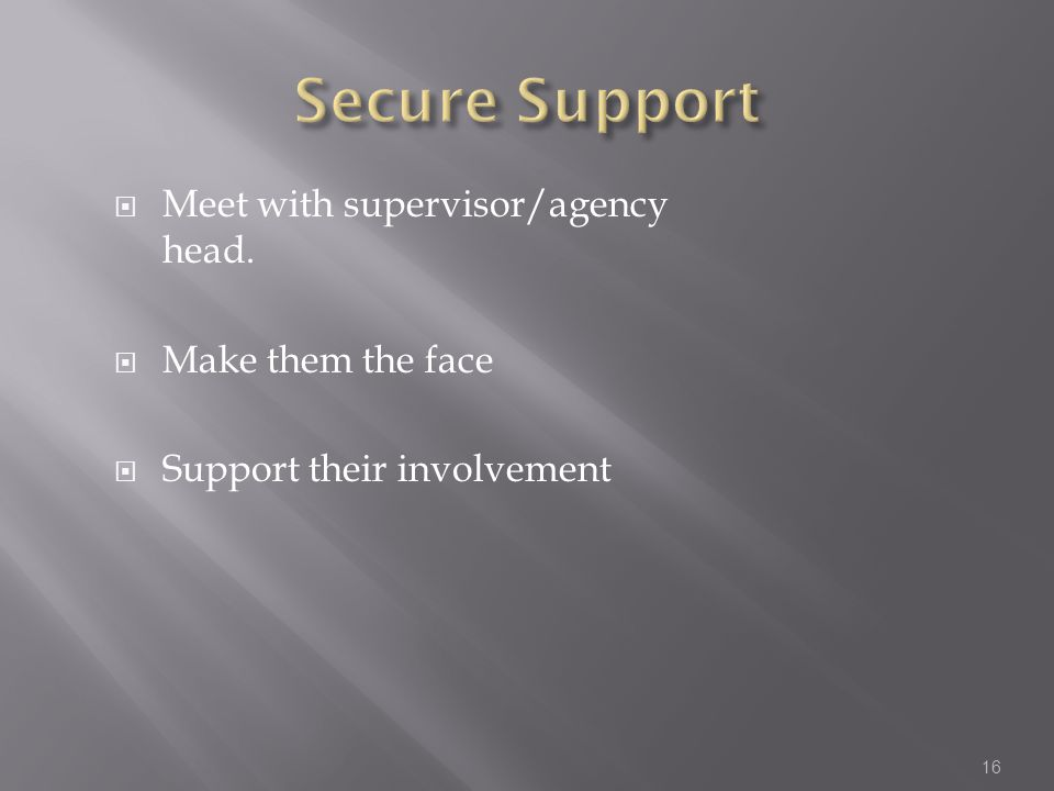  Meet with supervisor/agency head.  Make them the face  Support their involvement 16