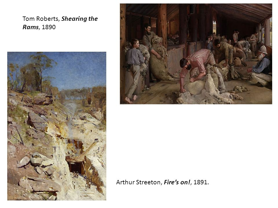 Tom Roberts, Shearing the Rams, 1890 Arthur Streeton, Fire's on!, 1891.