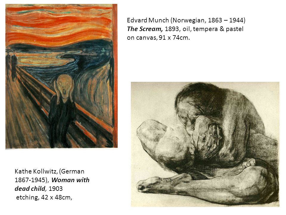 Kathe Kollwitz, (German 1867-1945), Woman with dead child, 1903 etching, 42 x 48cm, Edvard Munch (Norwegian, 1863 – 1944) The Scream, 1893, oil, tempera & pastel on canvas, 91 x 74cm.