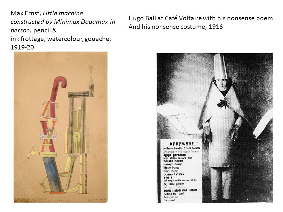 Hugo Ball at Café Voltaire with his nonsense poem And his nonsense costume, 1916 Max Ernst, Little machine constructed by Minimax Dadamax in person, pencil & ink frottage, watercolour, gouache, 1919-20