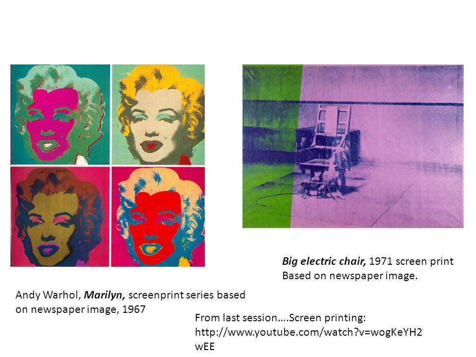 Andy Warhol, Marilyn, screenprint series based on newspaper image, 1967 Big electric chair, 1971 screen print Based on newspaper image. From last sess