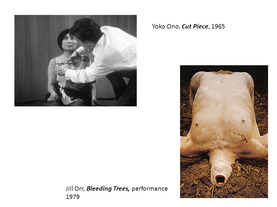 Yoko Ono, Cut Piece, 1965 Jill Orr, Bleeding Trees, performance 1979