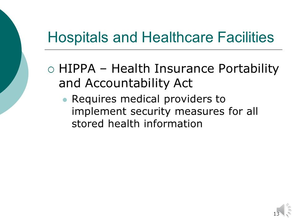 12 Hospitals and Healthcare Facilities  These have very unique security concerns: Open 24/7 They are often large and not designed for security concerns Patient protection Pharmaceutical control People are often under stress Internal & external theft Fire Retail loss prevention (gift shop/cafeteria)
