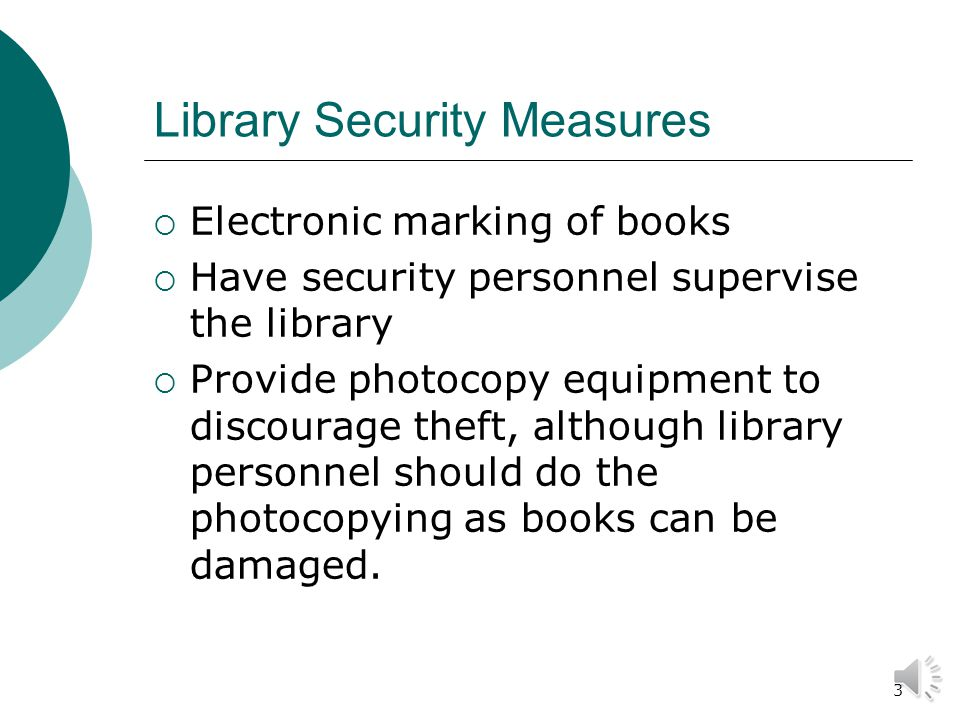 3 Library Security Measures  Electronic marking of books  Have security personnel supervise the library  Provide photocopy equipment to discourage theft, although library personnel should do the photocopying as books can be damaged.